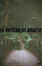 Mi Destino Es Amarte... by nashleyvanessaRincon