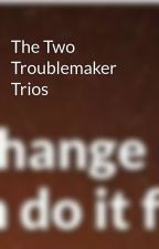 The Two Troublemaker Trios by MWitsmeJK