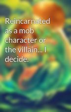 Reincarnated as a mob character or the villain... I decide. by SeaEmpress1234