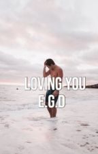 Loving you e.g.d by grethxnslover