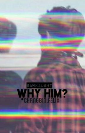 why him? •changlix by awkalumt
