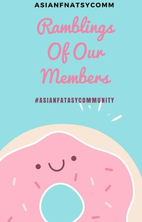 Ramblings of Our Members by AsianFantasyComm