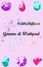 Gemme di Wattpad - LibriRiflessi by LibriRiflessi