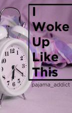 I Woke Up Like This by pajama_addict