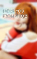 I LOVE YOU FROM A TO Z by cherryblossom101395
