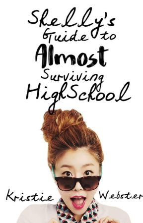 Shelly's Guide to Almost Surviving High School by KristieWebster
