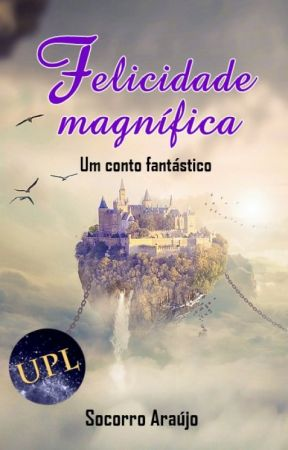 FELICIDADE MAGNÍFICA: um conto fantástico by SocorroAraujo13
