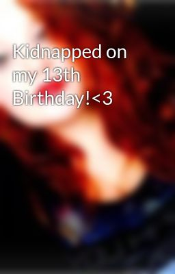 Kidnapped on my 13th Birthday!<3