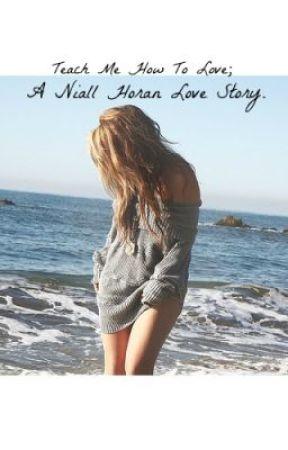 Teach Me How To Love. (Niall Horan love story~) by biebercondaholic