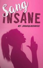 Sang Insane | ✔ by JadeQueen100