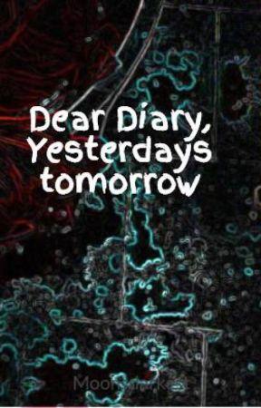 Dear Diary, Yesterdays tomorrow by Moonsdarkest