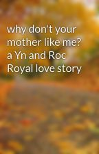 why don't your mother like me? a Yn and Roc Royal love story by hellopaigeyy12