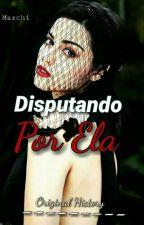 Disputando Por Ela  by LevyrroniHistory