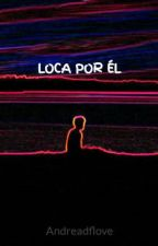 LOCA POR ÉL by Andreadflove