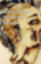 Armony Loop - The fcking Paradox by user84782367