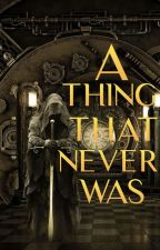 A Thing That Never Was (Completed) | #Wattys2018 by GreenyRyan
