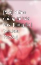 [MA] Nhầm chồng lại hóa hay! [Long fic | YunJae, YooSu] by luvsujudbsk