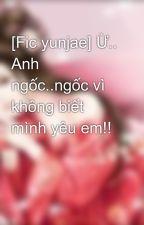 [Fic yunjae] Ừ.. Anh ngốc..ngốc vì không biết mình yêu em!! by luvsujudbsk