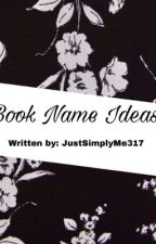 Book Name Ideas by JustSimplyMe317