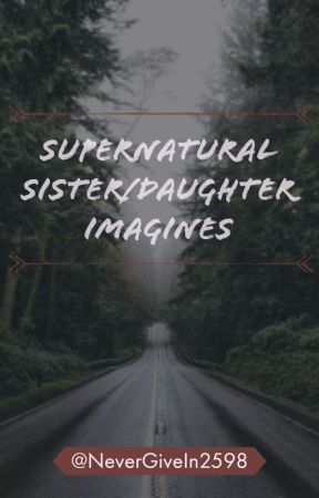 Supernatural Sister/Daughter Imagines [Requests Open!] - My