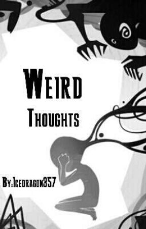 Weird Thoughts by IcedragonWrites