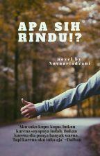 Apa sih Rindu!? [Completed] by novaariadzani