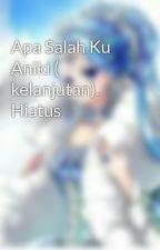 Apa Salah Ku Aniki ( kelanjutan). by fengyuen