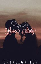 Our Sad Love Story [COMPLETED] by Faith_Hope21