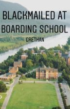 Blackmailed At Boarding School: GRETHAN by EverClearRoad