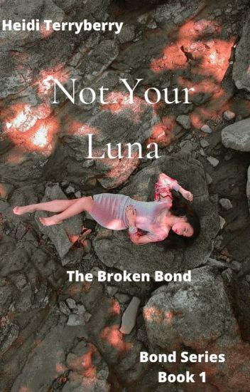 Not Your Luna--The Broken Bond (book 1 COMPLETED)