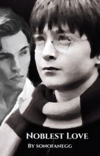 Noblest Love (A Harry Potter Fanfiction) by SonOfAnEgg