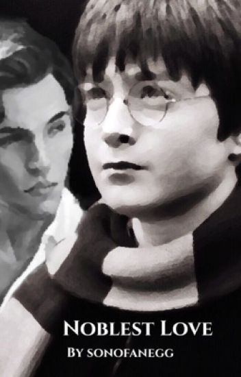 Noblest Love (A Harry Potter Fanfiction) - SonOfAnEgg - Wattpad