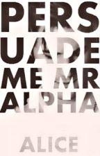 Persuade me Mr Alpha {Re- editing} by InWonderLandAgain