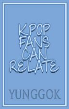 RELATABLE | KPOP FANS. by yunggok