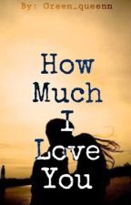 How Much I Love You by Green_queenn