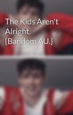The Kids Aren't Alright. {Bandom AU.} by HellaGaySin
