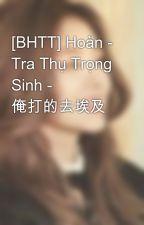 [BHTT] Hoàn - Tra Thụ Trọng Sinh - 俺打的去埃及 by dungyenchan