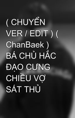 ( CHUYỂN VER / EDIT ) ( ChanBaek ) BÁ CHỦ HẮC ĐẠO CƯNG CHIỀU VỢ SÁT THỦ