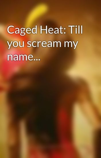 Caged Heat: Till you scream my name...