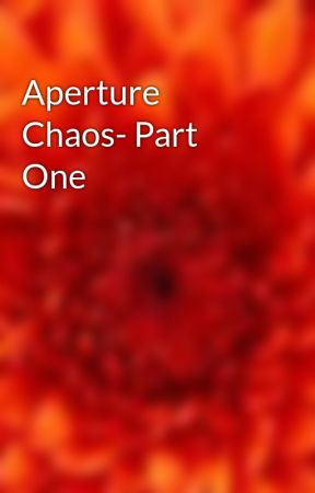 Aperture Chaos- Part One by AmyMarieVincent