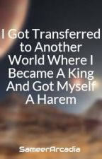I Got Transferred to Another World Where I Became A King  And Got Myself A Harem by SameerArcadia