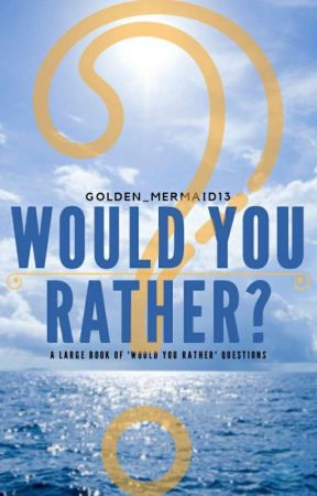 Would You Rather? by Golden_Mermaid13