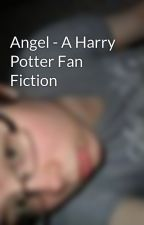 Angel - A Harry Potter Fan Fiction by dlhathaway94
