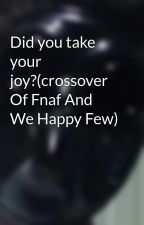 Did you take your joy?(crossover Of Fnaf And We Happy Few) by darkdays292