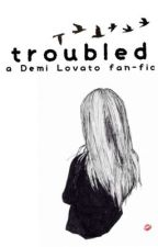 Troubled: A Demi Lovato FanFic by serenityloves7