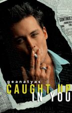 Caught Up In You (Johnny Depp Fanfiction) by geanatyas