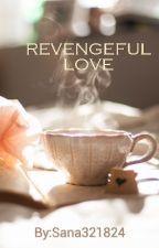 Revengeful Love [ ON HOLD TILL 8 JULY 2019] by Sana321824