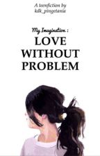My Imagination : Love Without Problem by kdk_pingetania