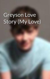 Greyson Love Story (My Love) by fanbasegreyson