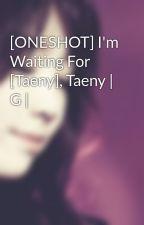 [ONESHOT] I'm Waiting For [Taeny], Taeny | G | by Heukjinjoo